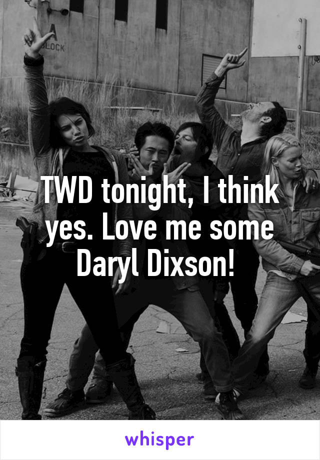 TWD tonight, I think yes. Love me some Daryl Dixson!