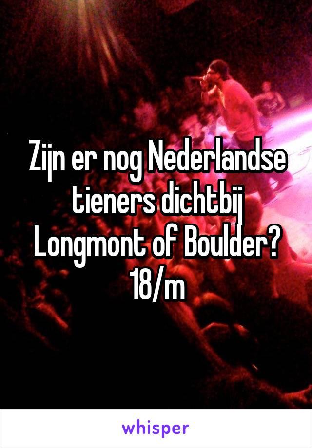 Zijn er nog Nederlandse tieners dichtbij Longmont of Boulder? 18/m