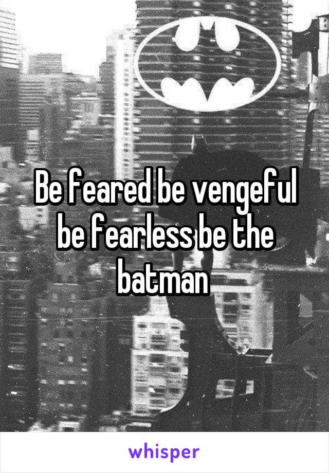 Be feared be vengeful be fearless be the batman