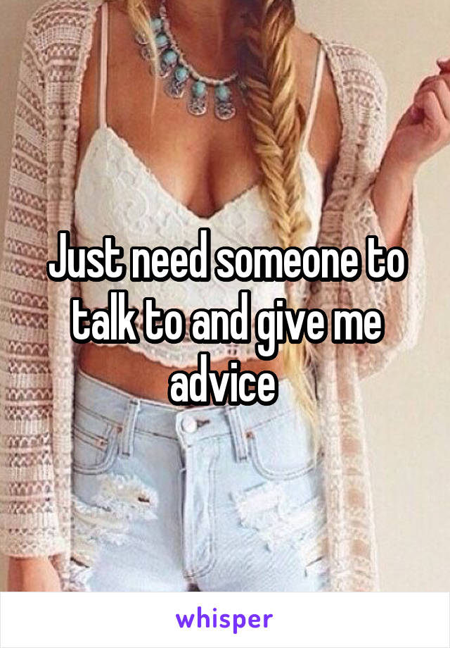 Just need someone to talk to and give me advice