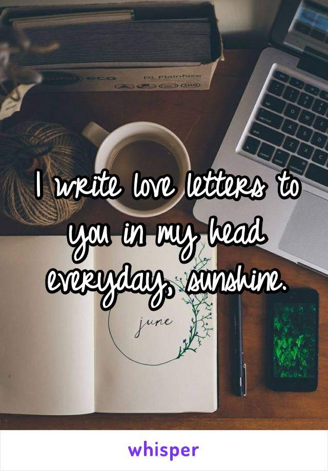 I write love letters to you in my head everyday, sunshine.