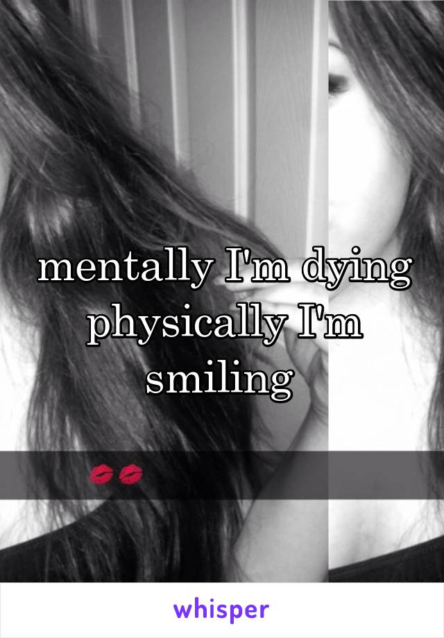 mentally I'm dying physically I'm smiling