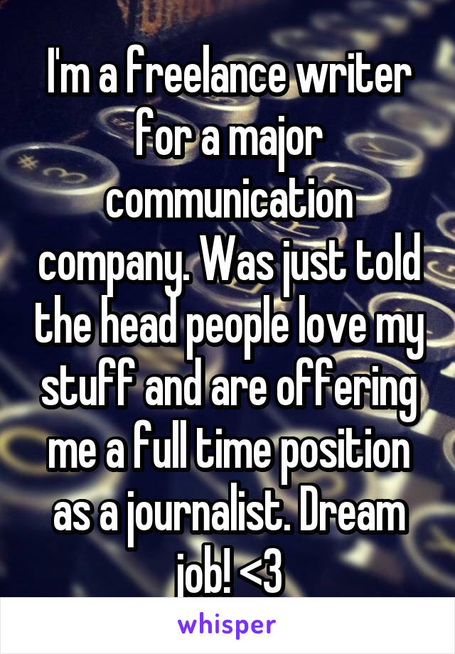 I'm a freelance writer for a major communication company. Was just told the head people love my stuff and are offering me a full time position as a journalist. Dream job! <3