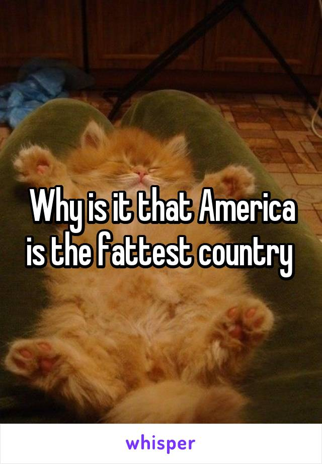 Why is it that America is the fattest country
