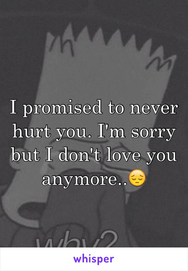I promised to never hurt you. I'm sorry but I don't love you anymore..😔