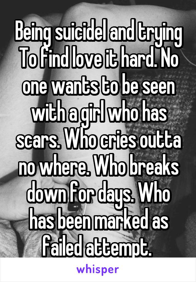 Being suicidel and trying To find love it hard. No one wants to be seen with a girl who has scars. Who cries outta no where. Who breaks down for days. Who has been marked as failed attempt.