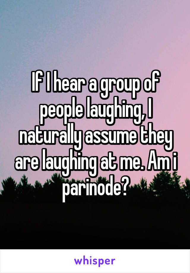 If I hear a group of people laughing, I naturally assume they are laughing at me. Am i parinode?