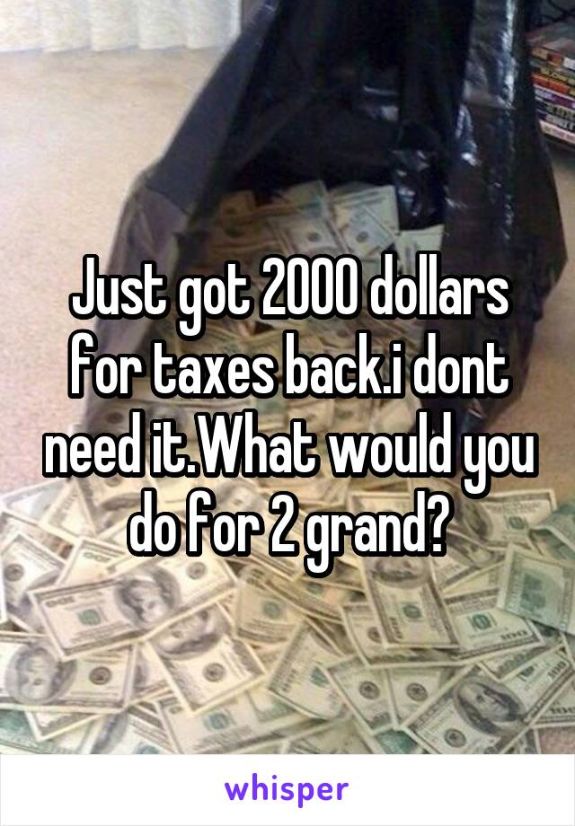 Just got 2000 dollars for taxes back.i dont need it.What would you do for 2 grand?