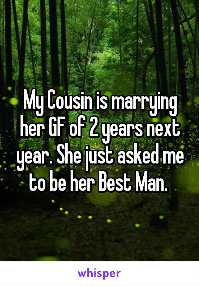 My Cousin is marrying her GF of 2 years next year. She just asked me to be her Best Man.