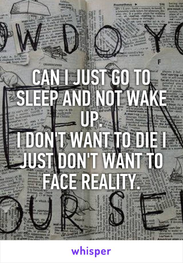 CAN I JUST GO TO SLEEP AND NOT WAKE UP. I DON'T WANT TO DIE I JUST DON'T WANT TO FACE REALITY.
