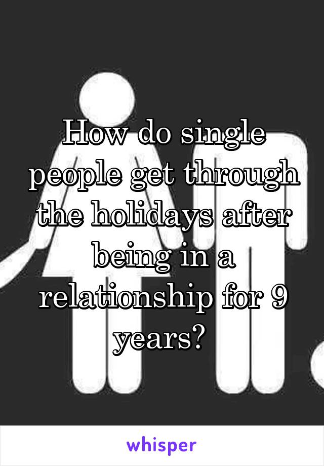 How do single people get through the holidays after being in a relationship for 9 years?