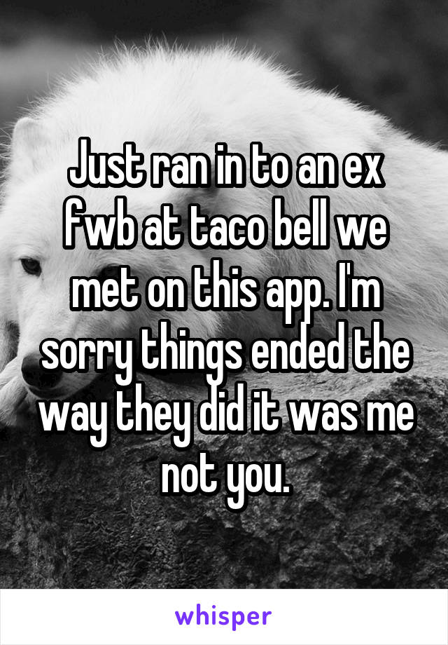 Just ran in to an ex fwb at taco bell we met on this app. I'm sorry things ended the way they did it was me not you.