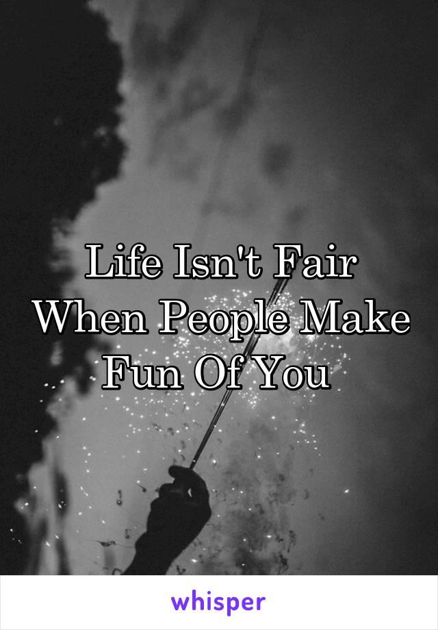 Life Isn't Fair When People Make Fun Of You