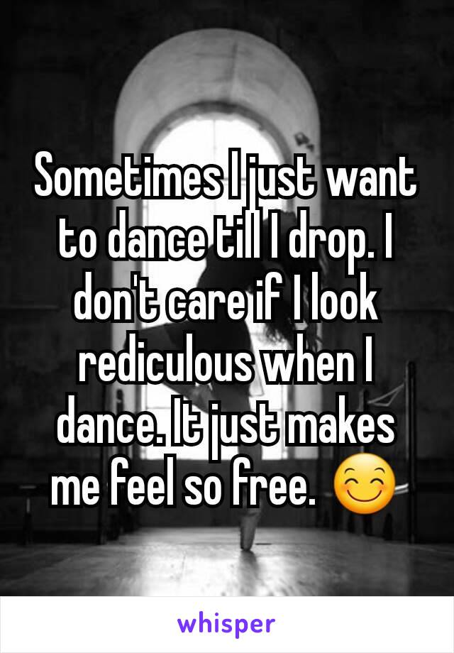 Sometimes I just want to dance till I drop. I don't care if I look rediculous when I dance. It just makes me feel so free. 😊