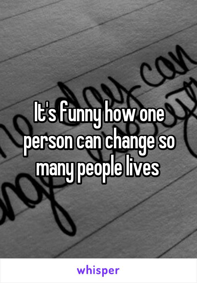 It's funny how one person can change so many people lives