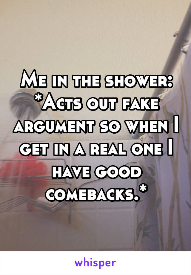 Me in the shower: *Acts out fake argument so when I get in a real one I have good comebacks.*