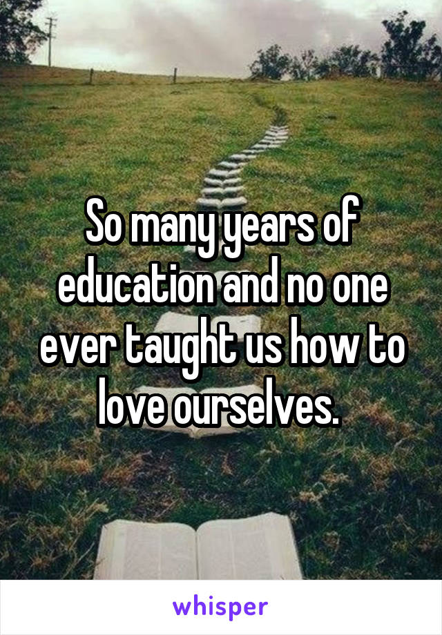So many years of education and no one ever taught us how to love ourselves.