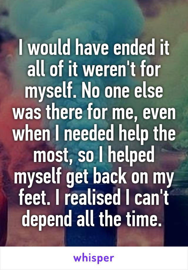 I would have ended it all of it weren't for myself. No one else was there for me, even when I needed help the most, so I helped myself get back on my feet. I realised I can't depend all the time.