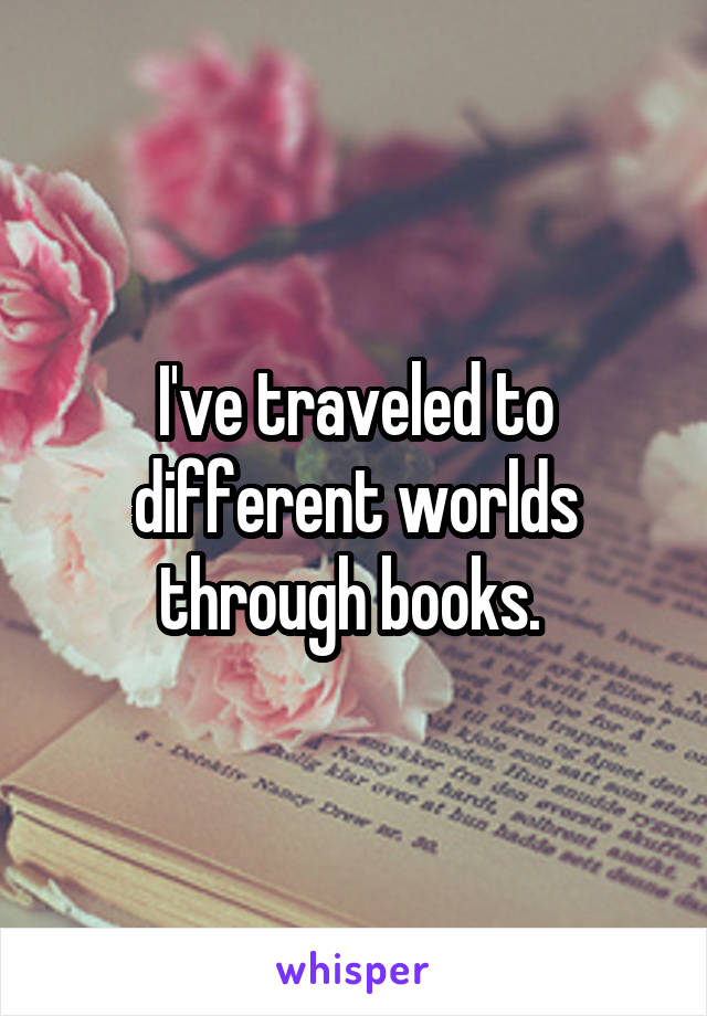 I've traveled to different worlds through books.