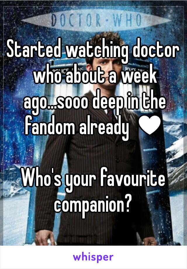 Started watching doctor who about a week ago...sooo deep in the fandom already ♥  Who's your favourite companion?
