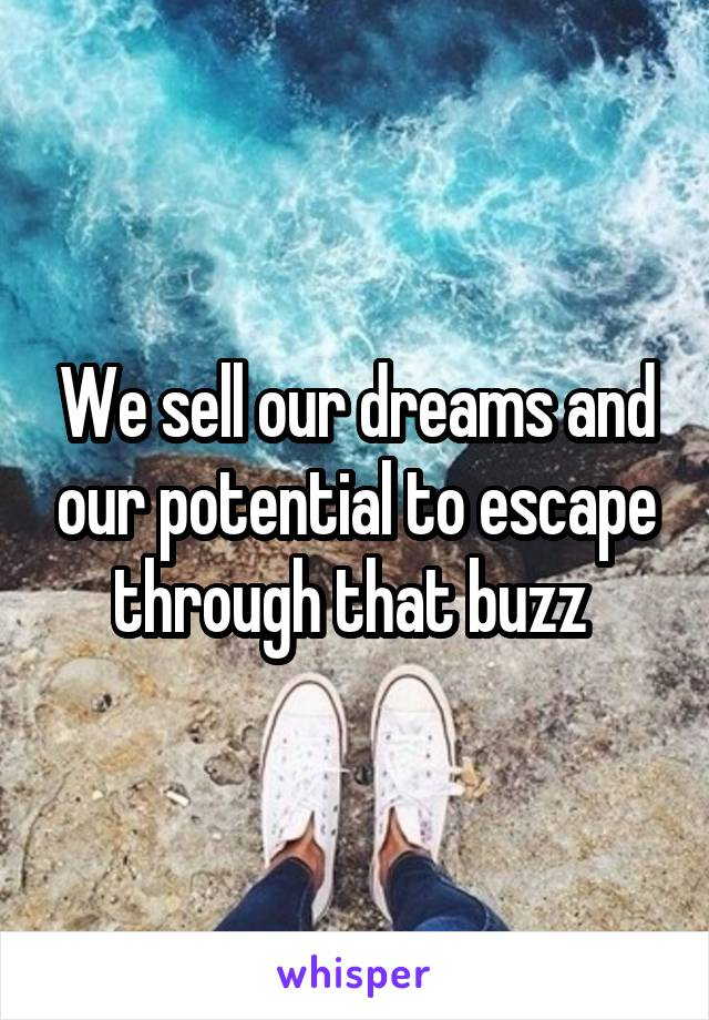We sell our dreams and our potential to escape through that buzz