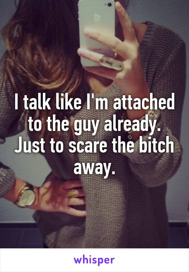 I talk like I'm attached to the guy already. Just to scare the bitch away.