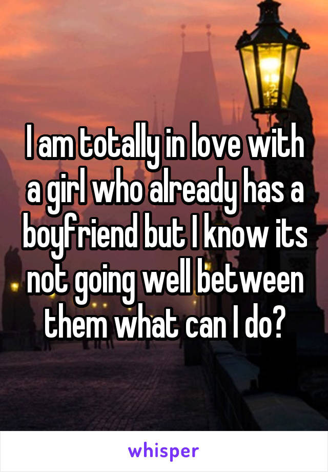 I am totally in love with a girl who already has a boyfriend but I know its not going well between them what can I do?