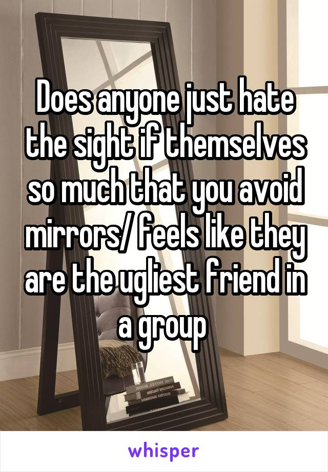 Does anyone just hate the sight if themselves so much that you avoid mirrors/ feels like they are the ugliest friend in a group