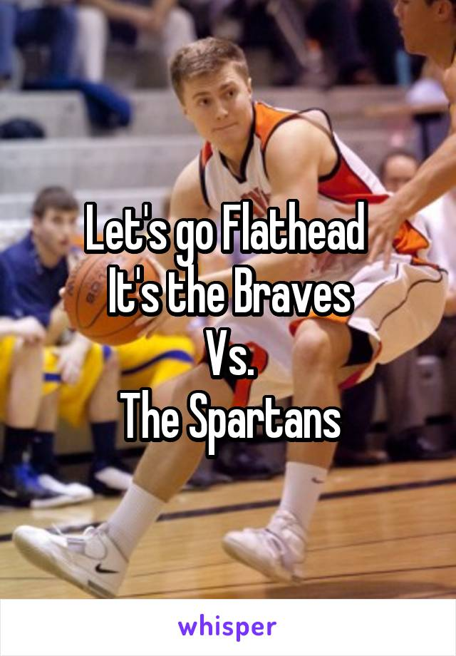 Let's go Flathead  It's the Braves Vs. The Spartans