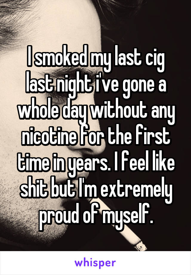 I smoked my last cig last night i've gone a whole day without any nicotine for the first time in years. I feel like shit but I'm extremely proud of myself.