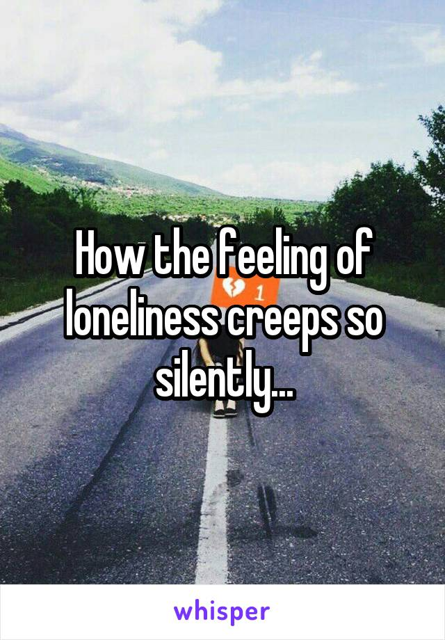 How the feeling of loneliness creeps so silently...