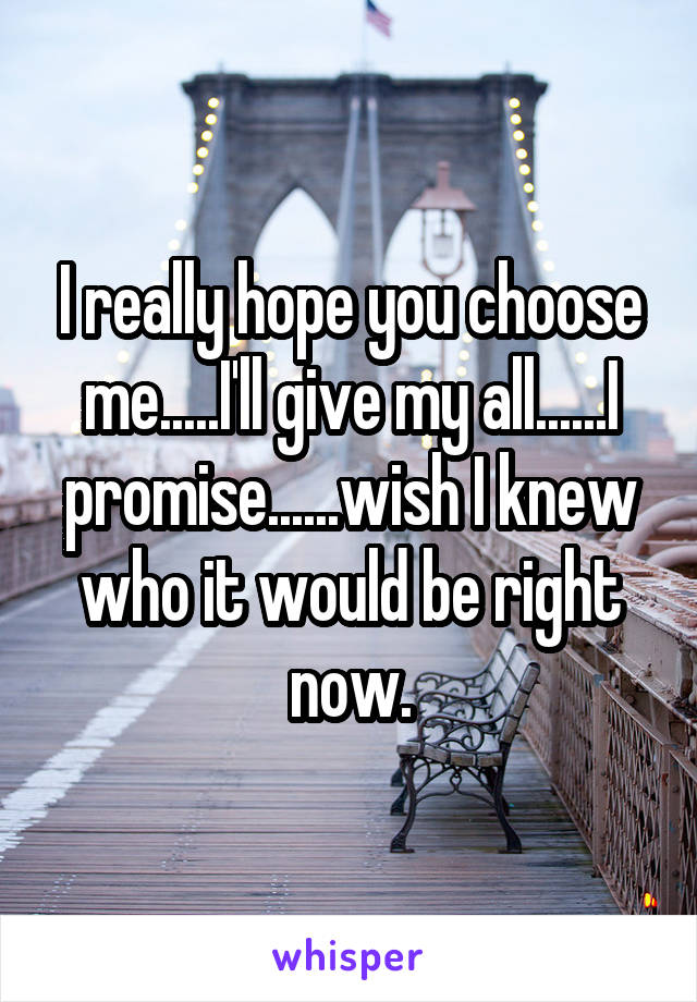 I really hope you choose me.....I'll give my all......I promise......wish I knew who it would be right now.