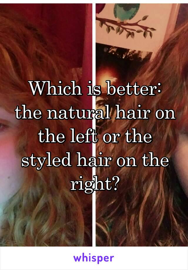 Which is better: the natural hair on the left or the styled hair on the right?