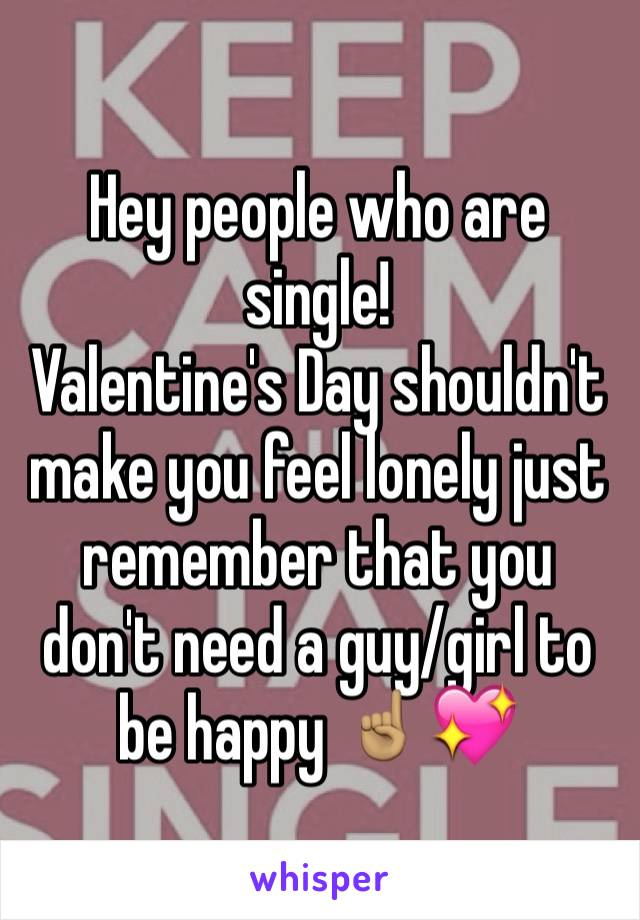 Hey people who are single! Valentine's Day shouldn't make you feel lonely just remember that you don't need a guy/girl to be happy ☝🏽️💖