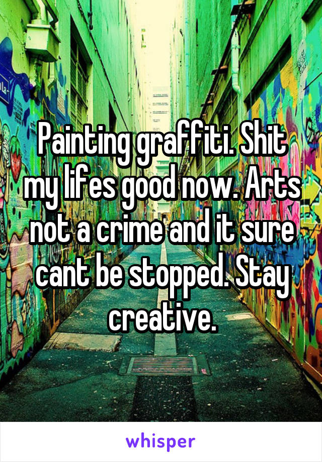 Painting graffiti. Shit my lifes good now. Arts not a crime and it sure cant be stopped. Stay creative.