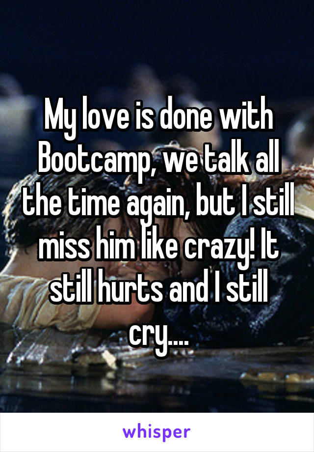 My love is done with Bootcamp, we talk all the time again, but I still miss him like crazy! It still hurts and I still cry....