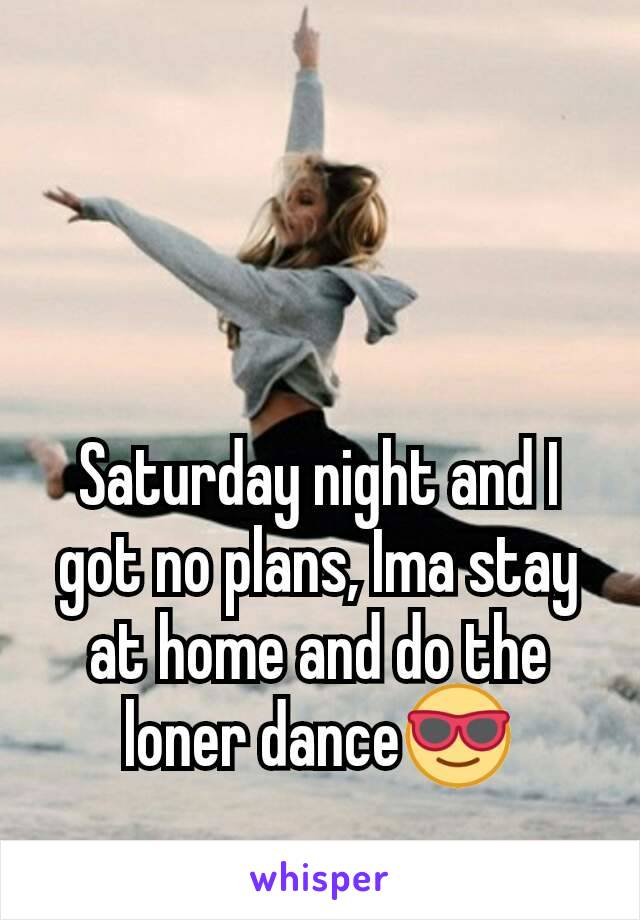 Saturday night and I got no plans, Ima stay at home and do the loner dance😎