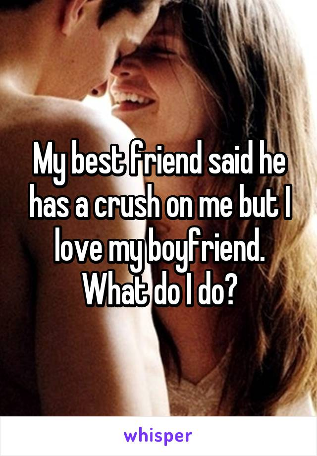 My best friend said he has a crush on me but I love my boyfriend. What do I do?