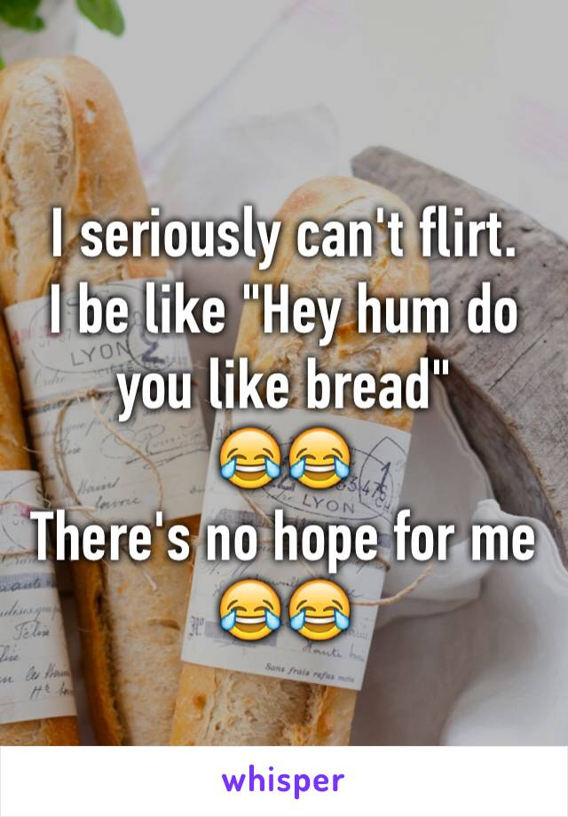 """I seriously can't flirt. I be like """"Hey hum do you like bread""""  😂😂 There's no hope for me 😂😂"""