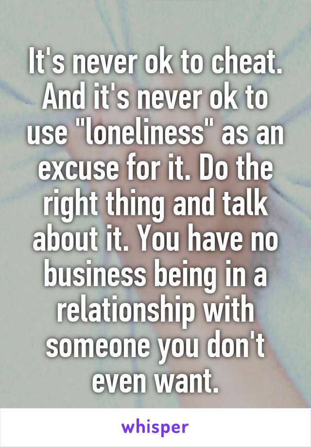 """It's never ok to cheat. And it's never ok to use """"loneliness"""" as an excuse for it. Do the right thing and talk about it. You have no business being in a relationship with someone you don't even want."""