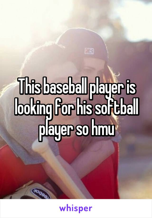 This baseball player is looking for his softball player so hmu