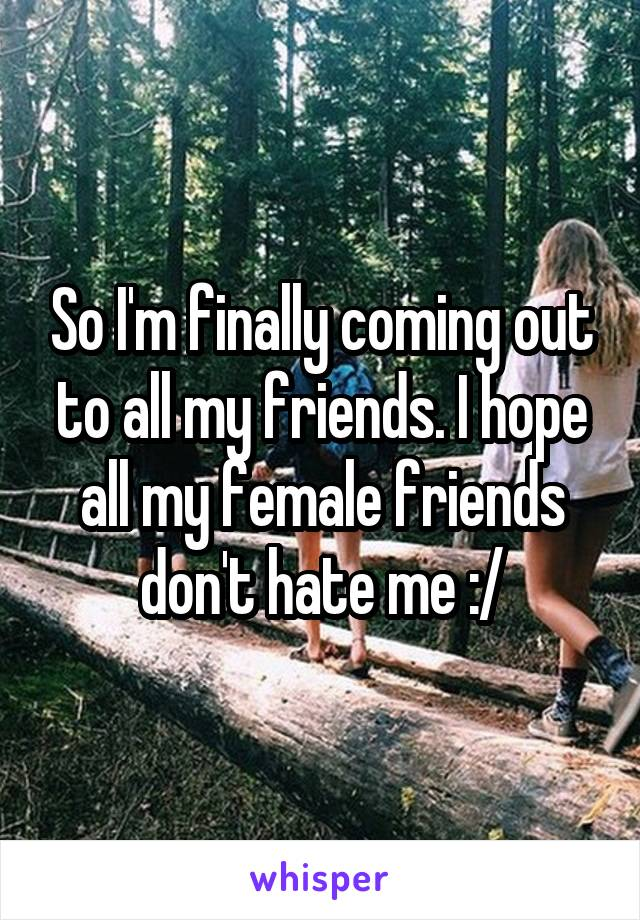 So I'm finally coming out to all my friends. I hope all my female friends don't hate me :/