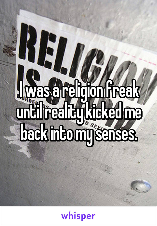 I was a religion freak until reality kicked me back into my senses.