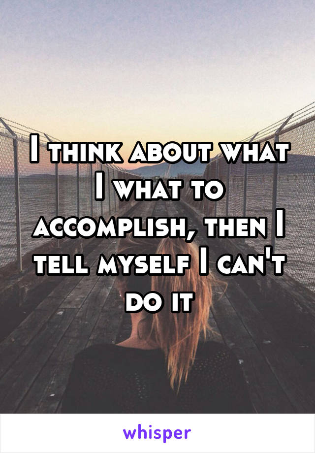I think about what I what to accomplish, then I tell myself I can't do it
