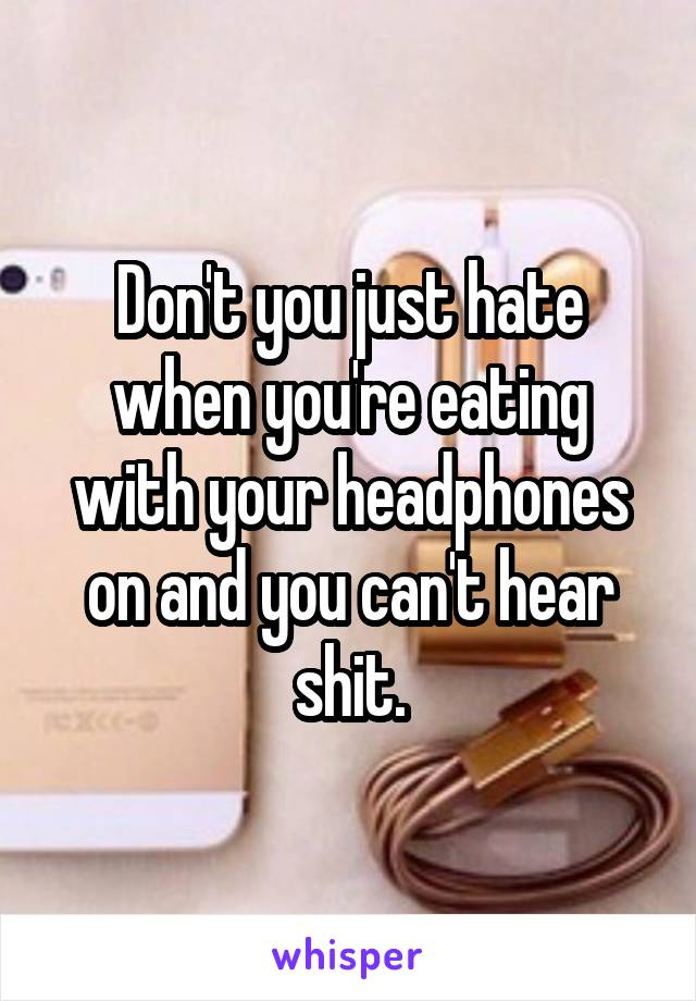Don't you just hate when you're eating with your headphones on and you can't hear shit.
