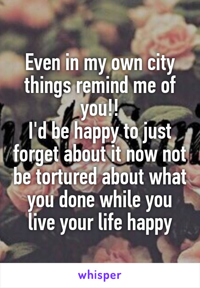 Even in my own city things remind me of you!! I'd be happy to just forget about it now not be tortured about what you done while you live your life happy