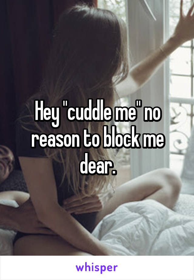 "Hey ""cuddle me"" no reason to block me dear."