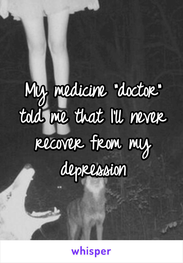 """My medicine """"doctor"""" told me that I'll never recover from my depression"""
