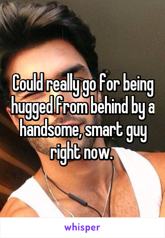 Could really go for being hugged from behind by a handsome, smart guy right now.