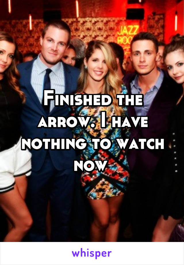 Finished the arrow. I have nothing to watch now